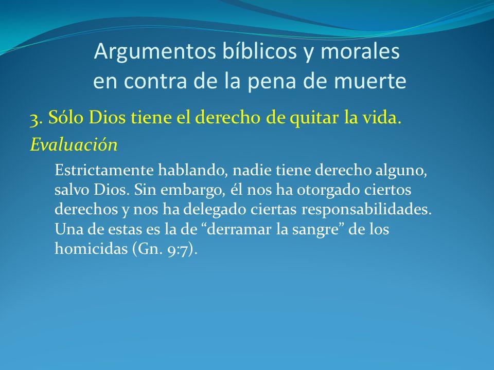 Argumentos bíblicos y morales en contra de la pena de muerte 3. Sólo Dios tiene el derecho de quitar la vida. Evaluación Estrictamente hablando, nadie