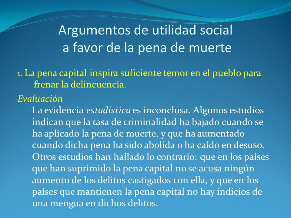 Argumentos de utilidad social a favor de la pena de muerte 1. La pena capital inspira suficiente temor en el pueblo para frenar la delincuencia. Evalu