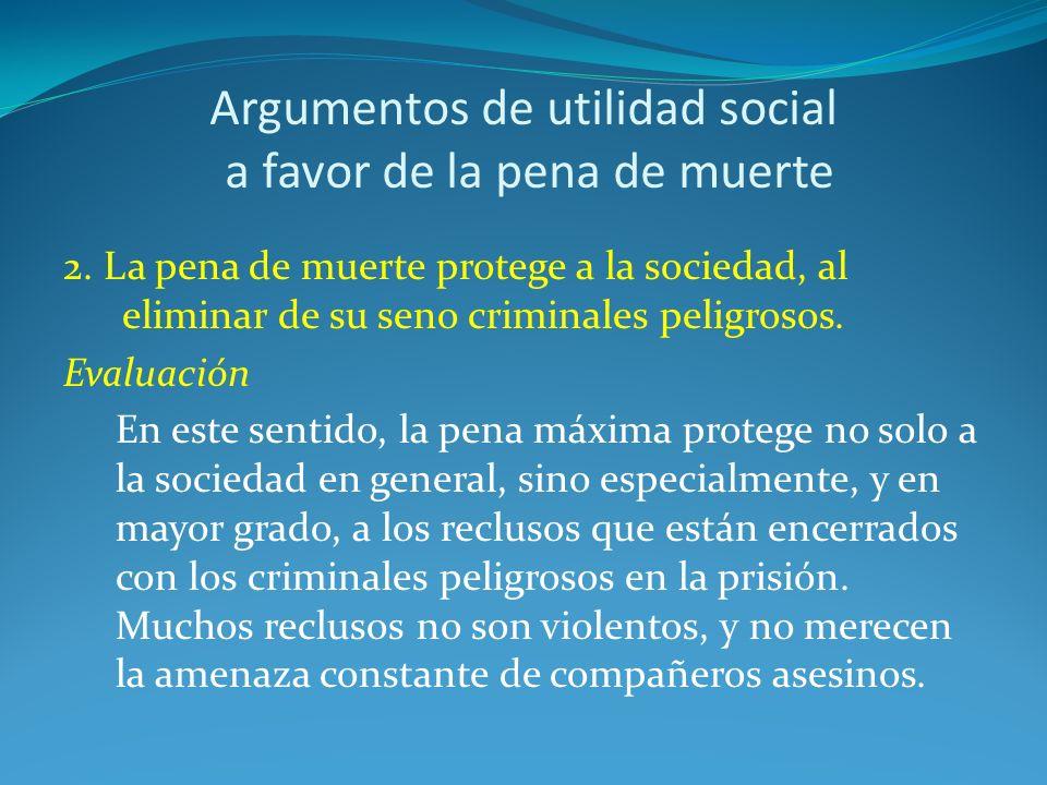 Argumentos de utilidad social a favor de la pena de muerte 2. La pena de muerte protege a la sociedad, al eliminar de su seno criminales peligrosos. E