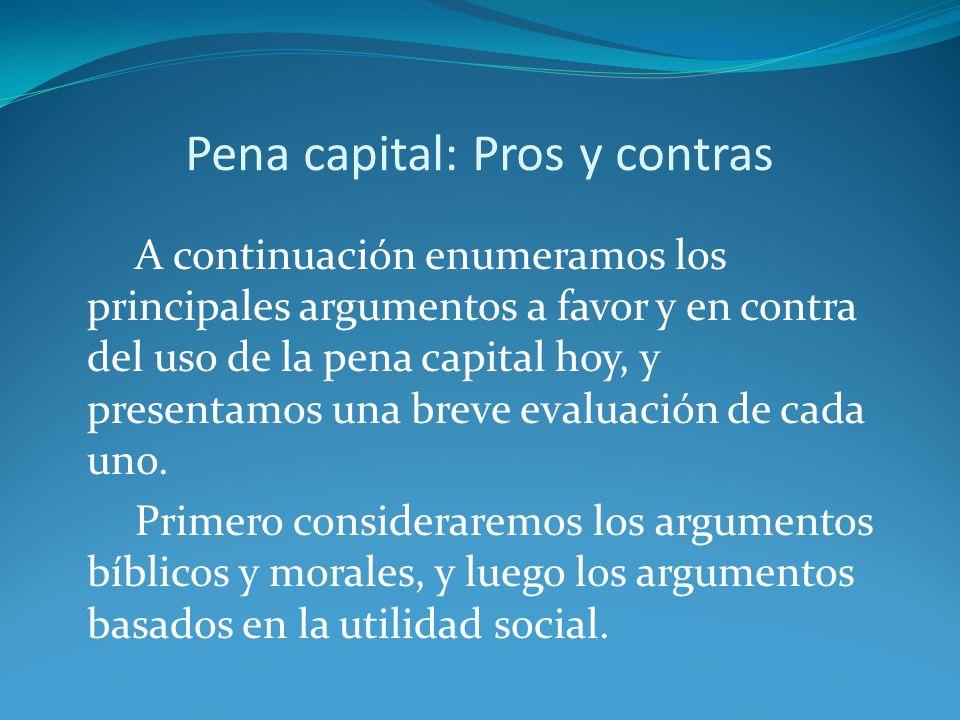 Pena capital: Pros y contras A continuación enumeramos los principales argumentos a favor y en contra del uso de la pena capital hoy, y presentamos una breve evaluación de cada uno.