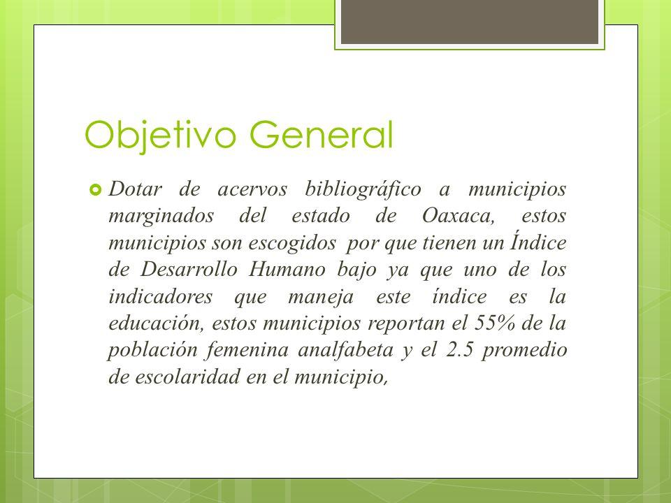 Objetivo General Dotar de acervos bibliográfico a municipios marginados del estado de Oaxaca, estos municipios son escogidos por que tienen un Índice de Desarrollo Humano bajo ya que uno de los indicadores que maneja este índice es la educación, estos municipios reportan el 55% de la población femenina analfabeta y el 2.5 promedio de escolaridad en el municipio,