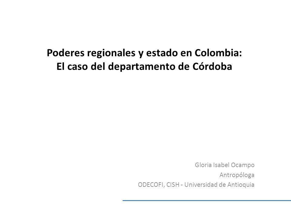 Poderes regionales y estado en Colombia: El caso del departamento de Córdoba Gloria Isabel Ocampo Antropóloga ODECOFI, CISH - Universidad de Antioquia