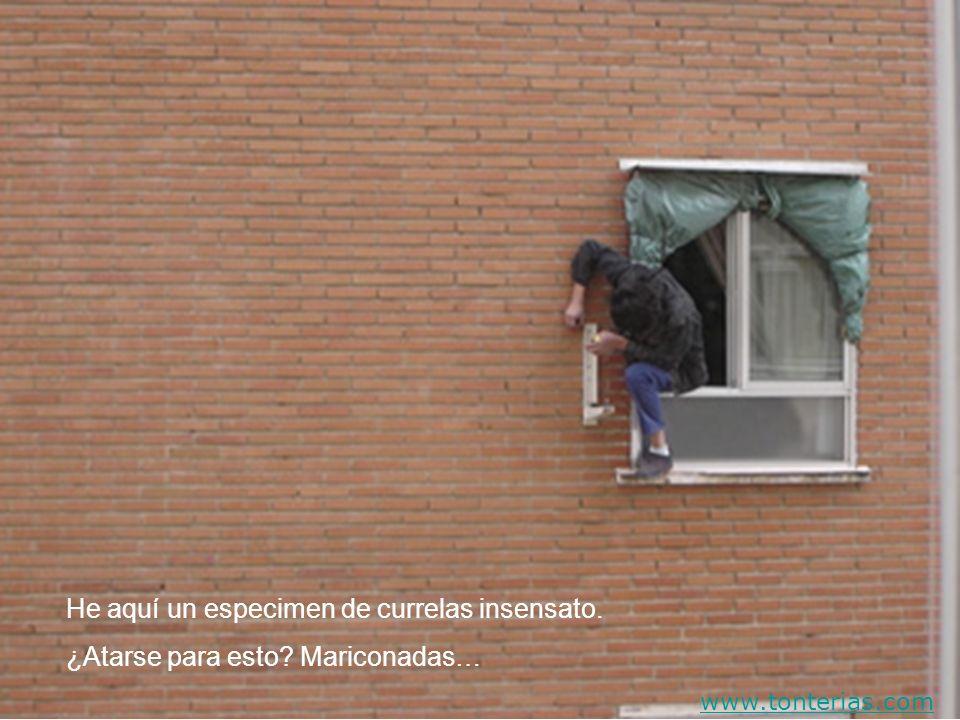 He aquí un especimen de currelas insensato. ¿Atarse para esto? Mariconadas… www.tonterias.com