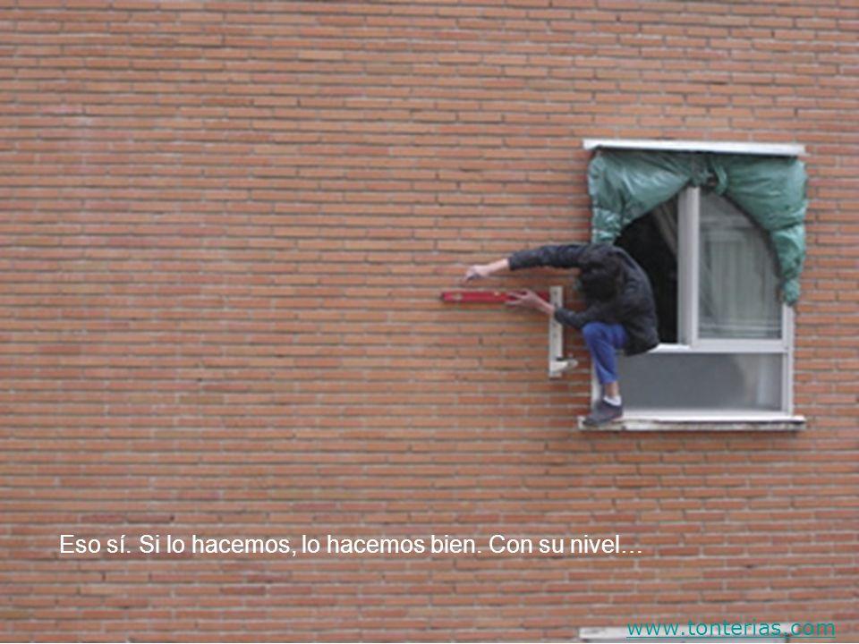 Eso sí. Si lo hacemos, lo hacemos bien. Con su nivel… www.tonterias.com