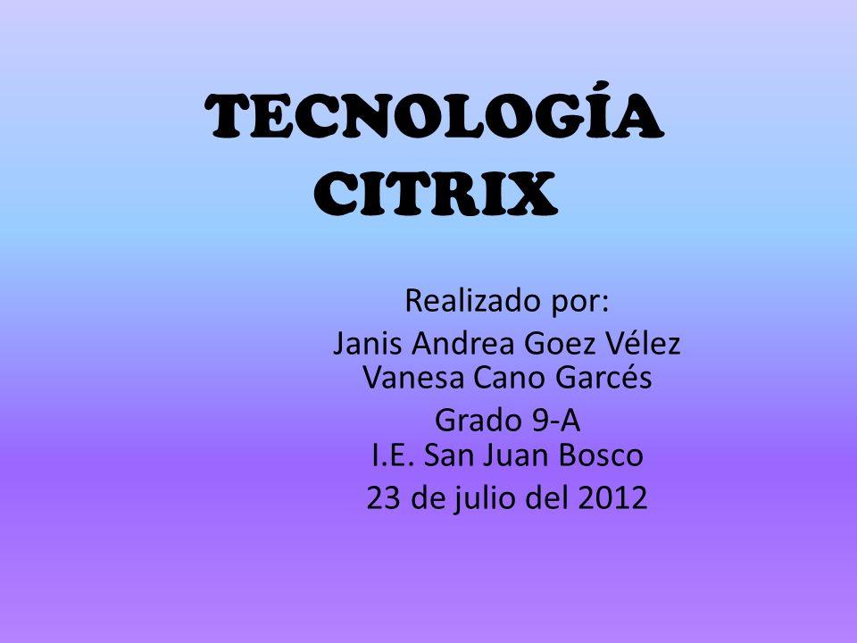 TECNOLOGÍA CITRIX Realizado por: Janis Andrea Goez Vélez Vanesa Cano Garcés Grado 9-A I.E.