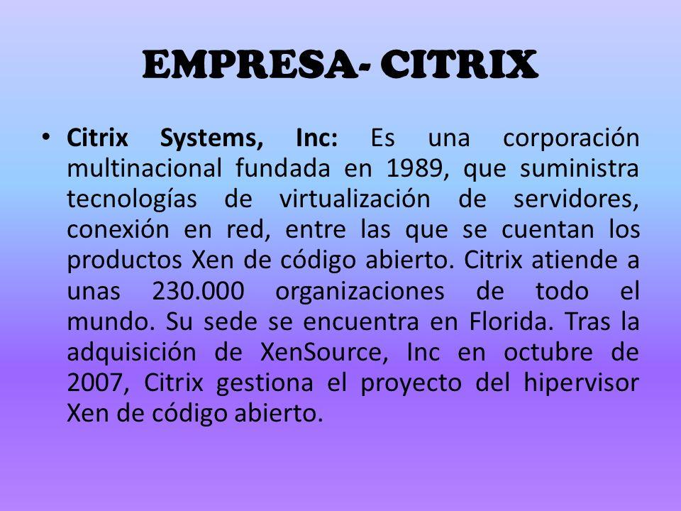 EMPRESA- CITRIX Citrix Systems, Inc: Es una corporación multinacional fundada en 1989, que suministra tecnologías de virtualización de servidores, conexión en red, entre las que se cuentan los productos Xen de código abierto.