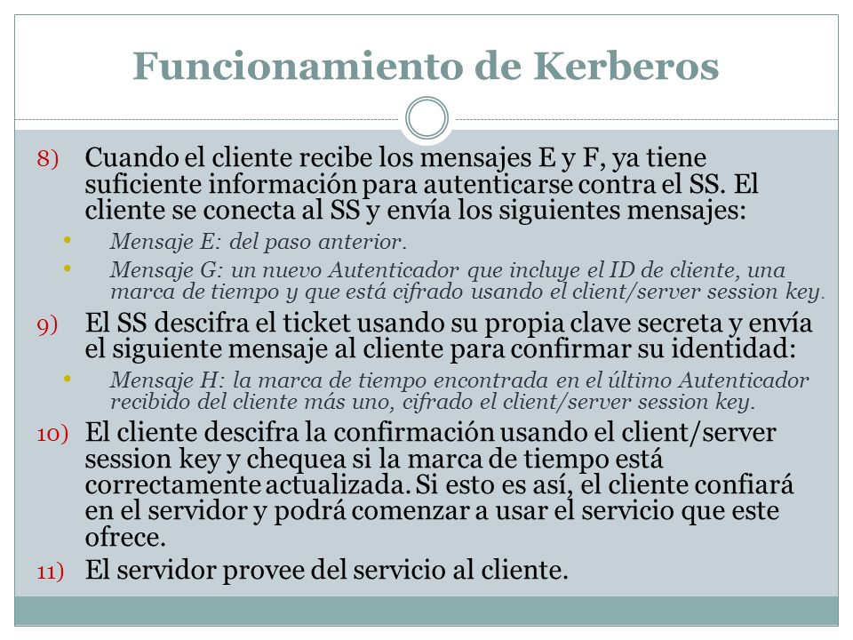 Funcionamiento de Kerberos 8) Cuando el cliente recibe los mensajes E y F, ya tiene suficiente información para autenticarse contra el SS.