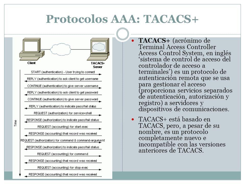 Protocolos AAA: TACACS+ TACACS+ (acrónimo de Terminal Access Controller Access Control System, en inglés sistema de control de acceso del controlador de acceso a terminales) es un protocolo de autenticación remota que se usa para gestionar el acceso (proporciona servicios separados de autenticación, autorización y registro) a servidores y dispositivos de comunicaciones.