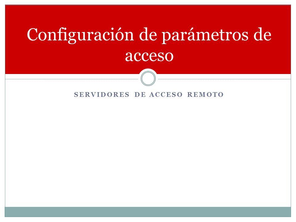 SERVIDORES DE ACCESO REMOTO Configuración de parámetros de acceso