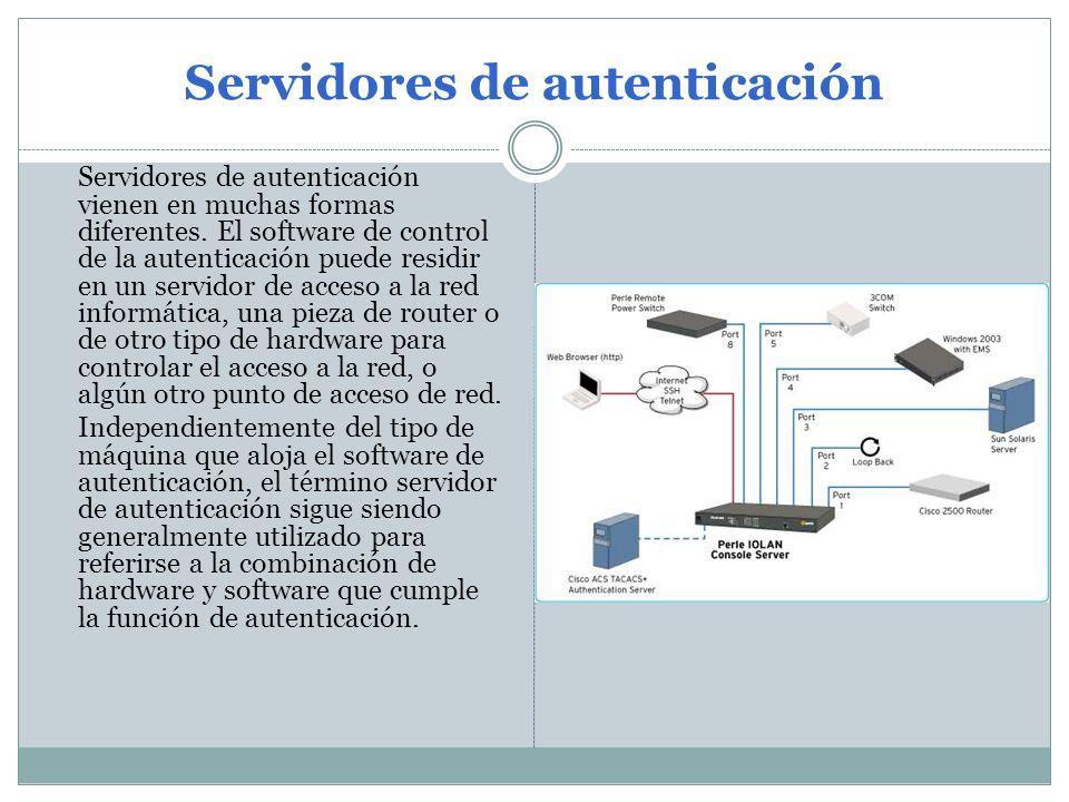 Servidores de autenticación Servidores de autenticación vienen en muchas formas diferentes. El software de control de la autenticación puede residir e