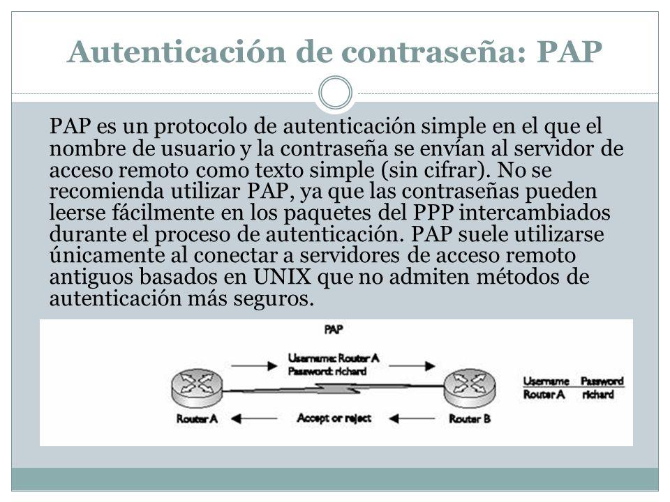 Autenticación de contraseña: PAP PAP es un protocolo de autenticación simple en el que el nombre de usuario y la contraseña se envían al servidor de acceso remoto como texto simple (sin cifrar).