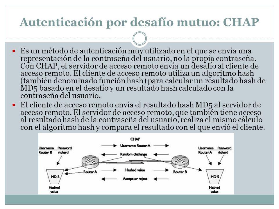 Autenticación por desafío mutuo: CHAP Es un método de autenticación muy utilizado en el que se envía una representación de la contraseña del usuario,