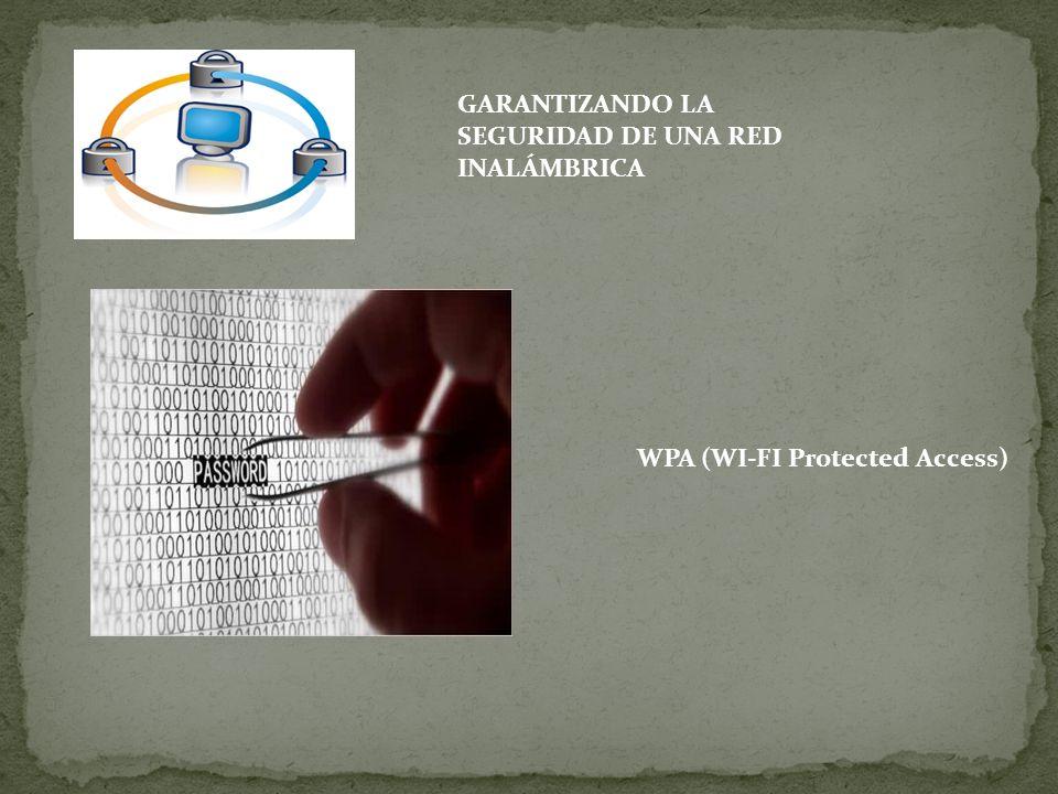 GARANTIZANDO LA SEGURIDAD DE UNA RED INALÁMBRICA WPA (WI-FI Protected Access)