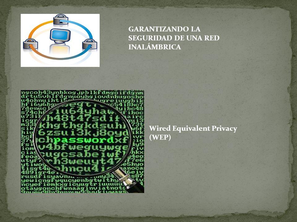 GARANTIZANDO LA SEGURIDAD DE UNA RED INALÁMBRICA Wired Equivalent Privacy (WEP)