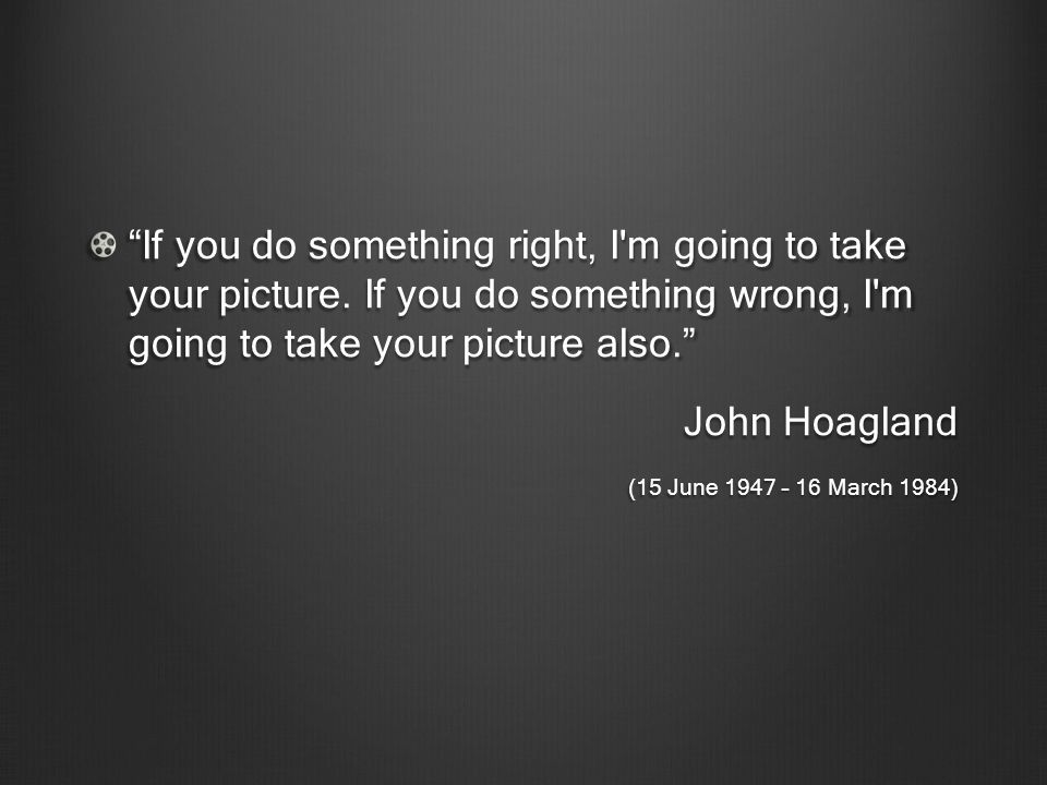 If you do something right, I'm going to take your picture. If you do something wrong, I'm going to take your picture also. John Hoagland (15 June 1947