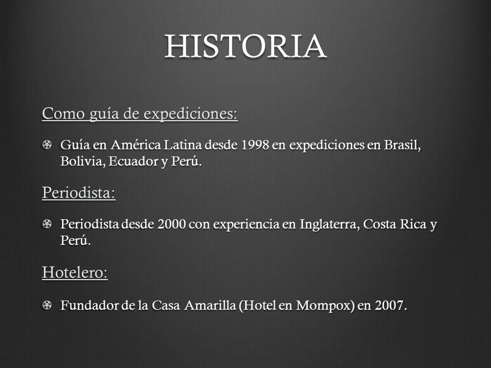 HISTORIA Como guía de expediciones: Guía en América Latina desde 1998 en expediciones en Brasil, Bolivia, Ecuador y Perú. Periodista: Periodista desde
