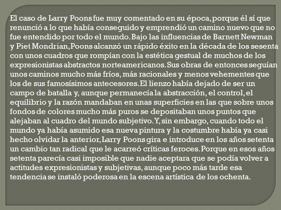 El caso de Larry Poons fue muy comentado en su época, porque él sí que renunció a lo que había conseguido y emprendió un camino nuevo que no fue enten