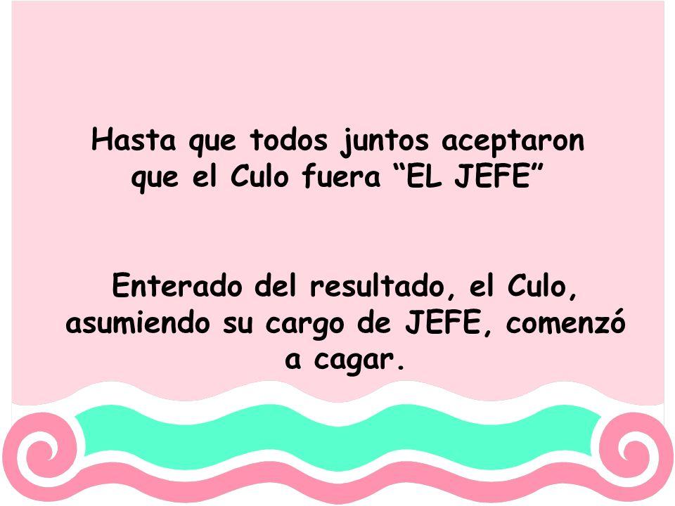 Hasta que todos juntos aceptaron que el Culo fuera EL JEFE Enterado del resultado, el Culo, asumiendo su cargo de JEFE, comenzó a cagar.