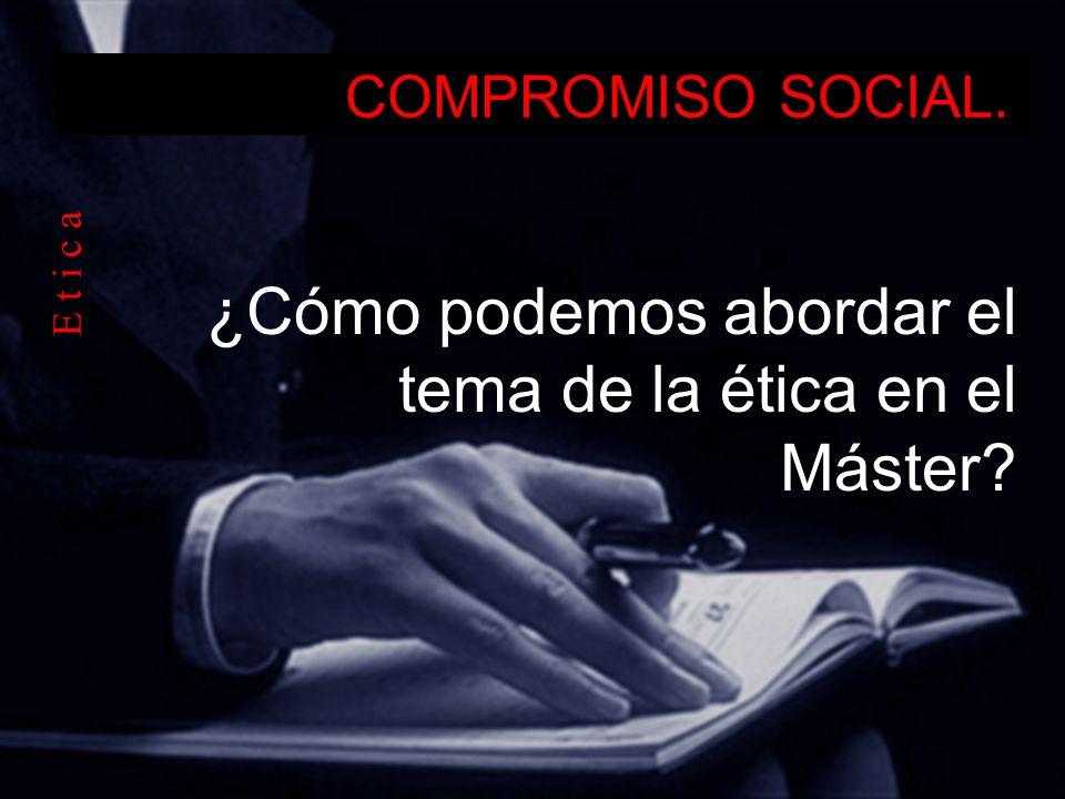 COMPROMISO SOCIAL. ¿Cómo podemos abordar el tema de la ética en el Máster? E t i c a