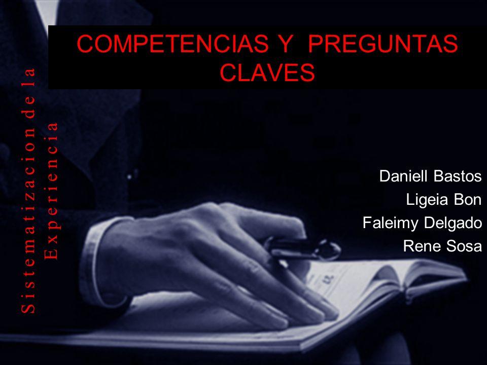COMPETENCIAS Y PREGUNTAS CLAVES Daniell Bastos Ligeia Bon Faleimy Delgado Rene Sosa S i s t e m a t i z a c i o n d e l a E x p e r i e n c i a