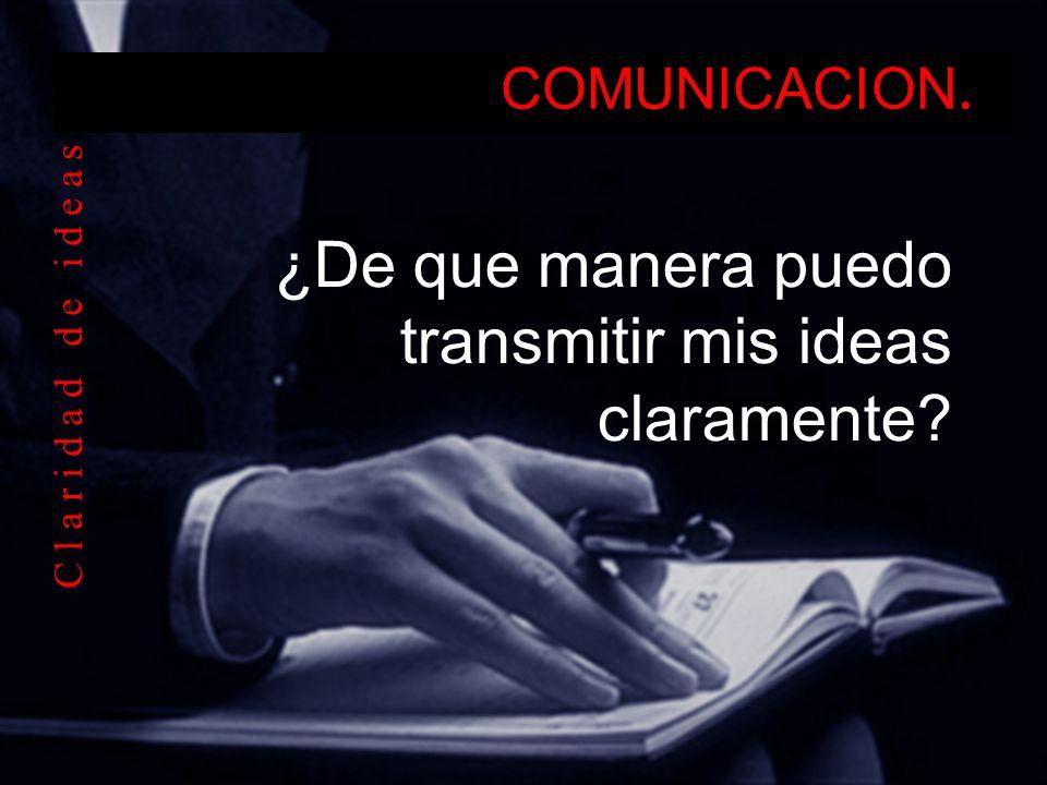 COMUNICACION. ¿De que manera puedo transmitir mis ideas claramente? C l a r i d a d d e i d e a s