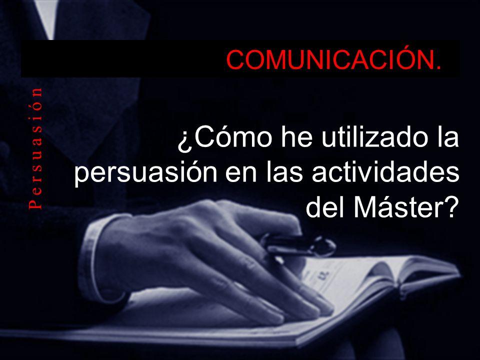 COMUNICACIÓN. ¿Cómo he utilizado la persuasión en las actividades del Máster? P e r s u a s i ó n