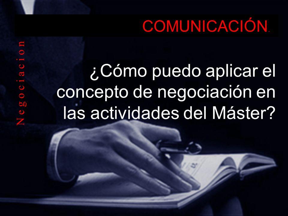 COMUNICACIÓN. ¿Cómo puedo aplicar el concepto de negociación en las actividades del Máster? N e g o c i a c i o n