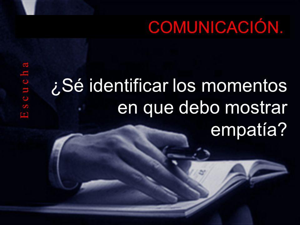 COMUNICACIÓN. ¿Sé identificar los momentos en que debo mostrar empatía? E s c u c h a