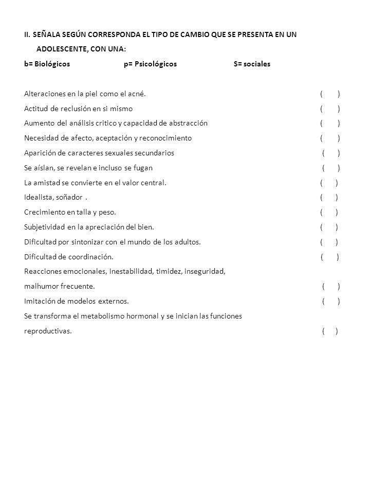 II. SEÑALA SEGÚN CORRESPONDA EL TIPO DE CAMBIO QUE SE PRESENTA EN UN ADOLESCENTE, CON UNA: b= Biológicos p= Psicológicos S= sociales Alteraciones en l