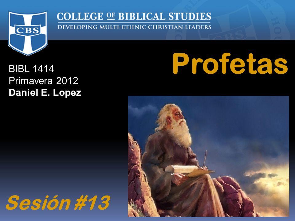 BIBL 1414 Primavera 2012 Daniel E. Lopez Profetas Sesión #13