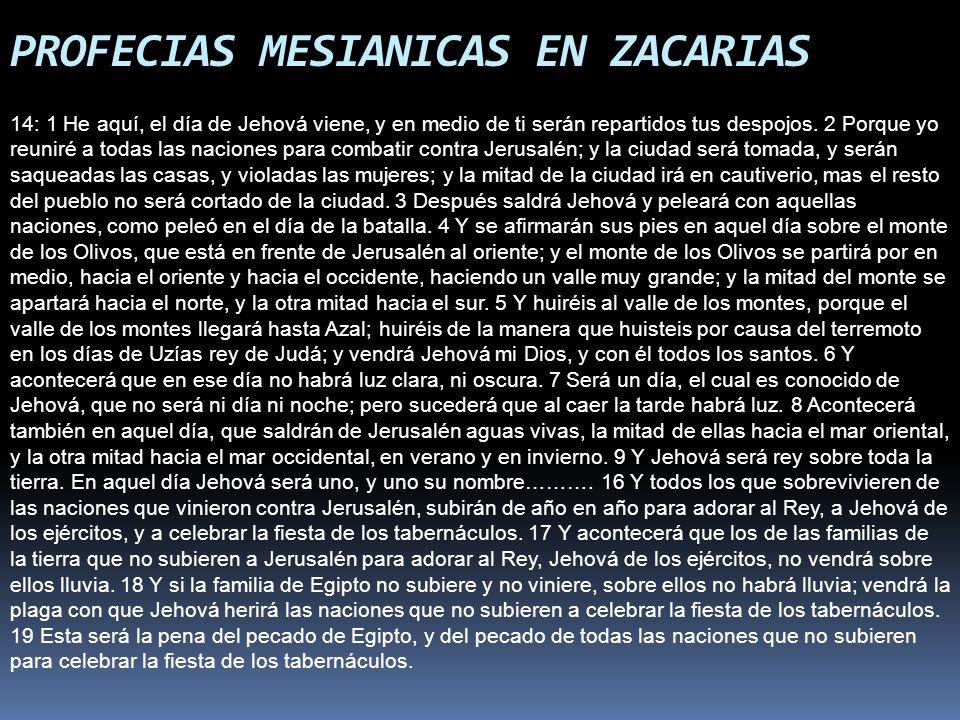 PROFECIAS MESIANICAS EN ZACARIAS 14: 1 He aquí, el día de Jehová viene, y en medio de ti serán repartidos tus despojos. 2 Porque yo reuniré a todas la