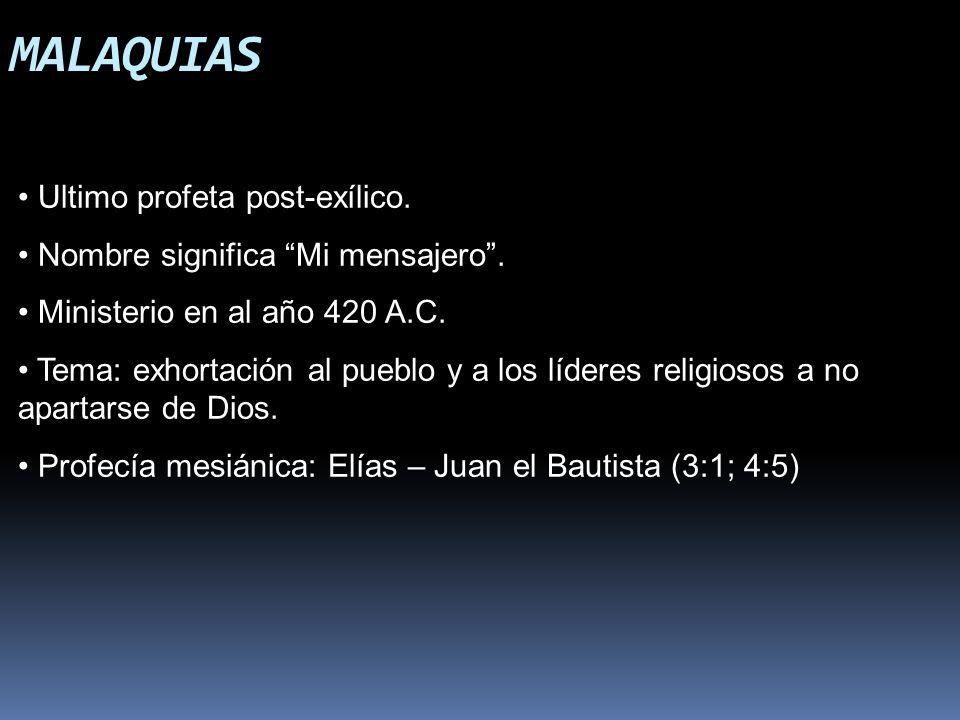 MALAQUIAS Ultimo profeta post-exílico. Nombre significa Mi mensajero. Ministerio en al año 420 A.C. Tema: exhortación al pueblo y a los líderes religi