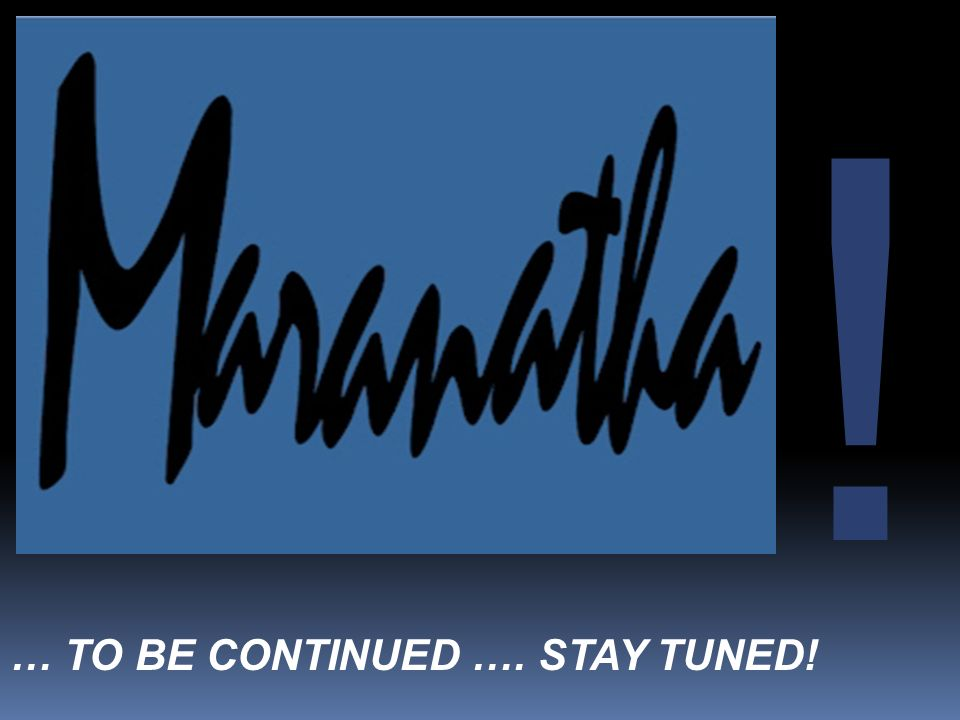 … TO BE CONTINUED …. STAY TUNED! !