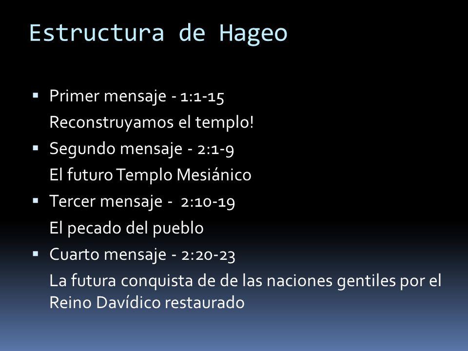 Estructura de Hageo Primer mensaje - 1:1-15 Reconstruyamos el templo! Segundo mensaje - 2:1-9 El futuro Templo Mesiánico Tercer mensaje - 2:10-19 El p