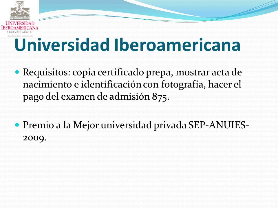 Universidad Iberoamericana Requisitos: copia certificado prepa, mostrar acta de nacimiento e identificación con fotografía, hacer el pago del examen d