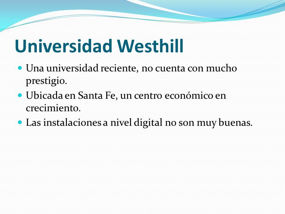 Universidad Westhill Una universidad reciente, no cuenta con mucho prestigio. Ubicada en Santa Fe, un centro económico en crecimiento. Las instalacion