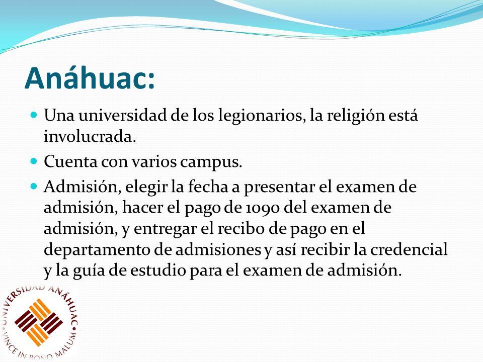 Anáhuac: Una universidad de los legionarios, la religión está involucrada. Cuenta con varios campus. Admisión, elegir la fecha a presentar el examen d