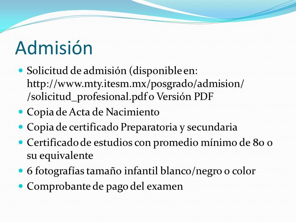 Admisión Solicitud de admisión (disponible en: http://www.mty.itesm.mx/posgrado/admision/ /solicitud_profesional.pdf o Versión PDF Copia de Acta de Na