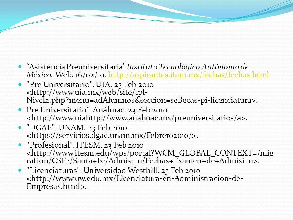 Asistencia Preuniversitaria Instituto Tecnológico Autónomo de México. Web. 16/02/10. http://aspirantes.itam.mx/fechas/fechas.htmlhttp://aspirantes.ita