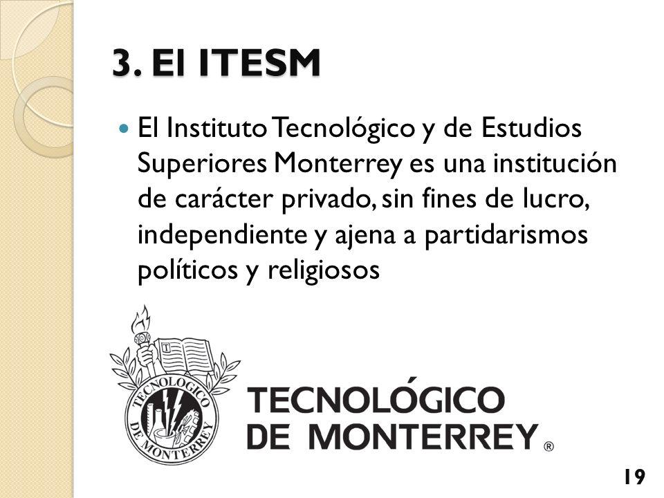 3. El ITESM El Instituto Tecnológico y de Estudios Superiores Monterrey es una institución de carácter privado, sin fines de lucro, independiente y aj