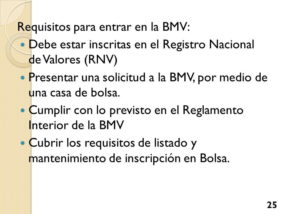 Requisitos para entrar en la BMV: Debe estar inscritas en el Registro Nacional de Valores (RNV) Presentar una solicitud a la BMV, por medio de una cas