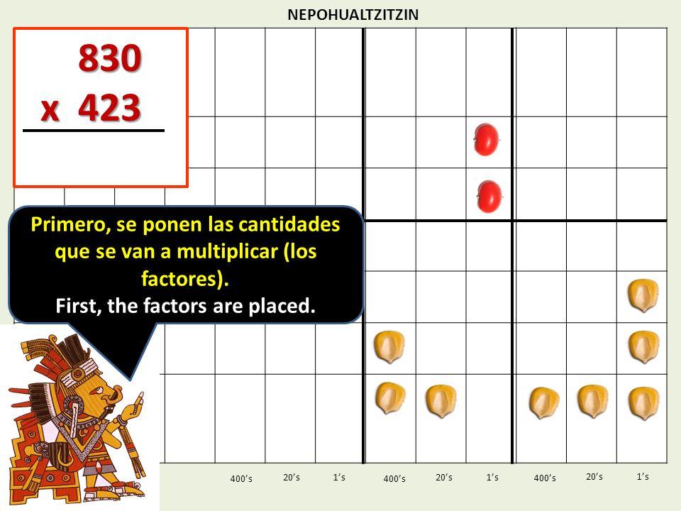 NEPOHUALTZITZIN 1s20s 400s 1s 400s 20s 830 830 x 423 x 423 1s 400s 20s Primero, se ponen las cantidades que se van a multiplicar (los factores). First