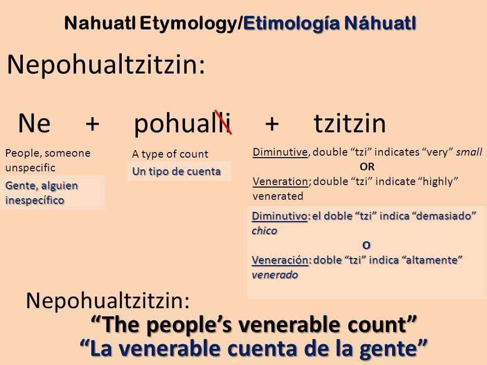 Gente, alguien inespecífico Nepohualtzitzin: Ne + pohualli + tzitzin Diminutive, double tzi indicates very small OR Veneration; double tzi indicate hi