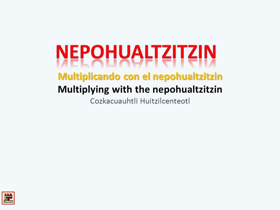 Multiplicando con el nepohualtzitzin Multiplicando con el nepohualtzitzin Multiplying with the nepohualtzitzin Cozkacuauhtli Huitzilcenteotl