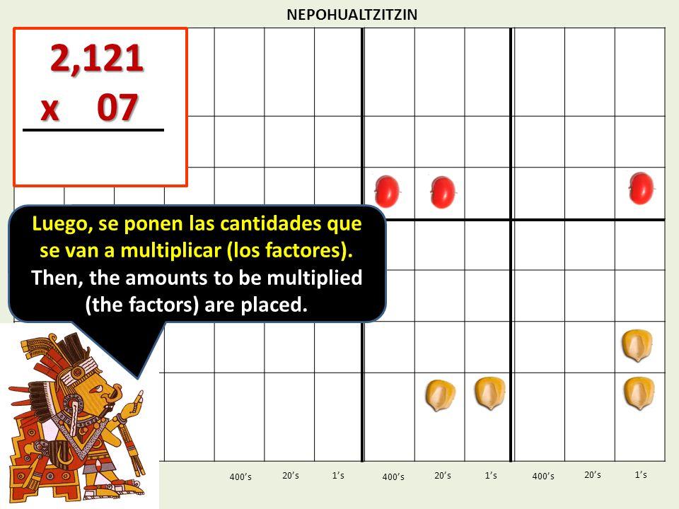 NEPOHUALTZITZIN 1s20s 400s 1s 400s 20s 2,121 2,121 x 07 x 07 1s 400s 20s Luego, se ponen las cantidades que se van a multiplicar (los factores). Then,