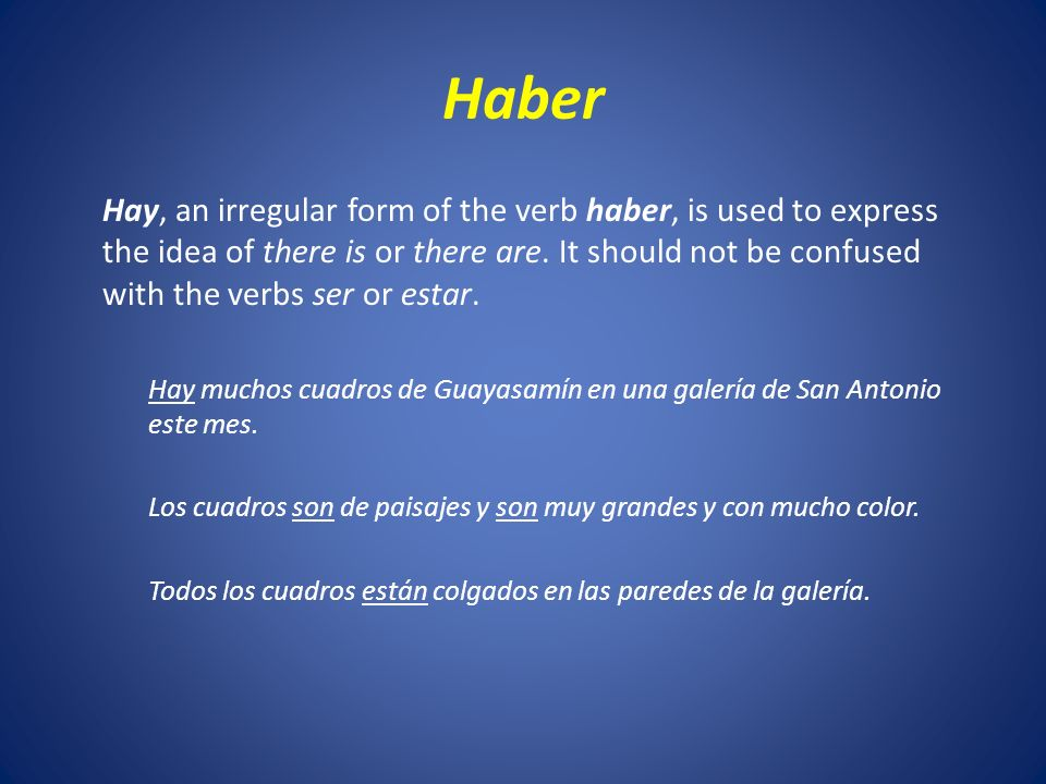 Haber Hay, an irregular form of the verb haber, is used to express the idea of there is or there are.