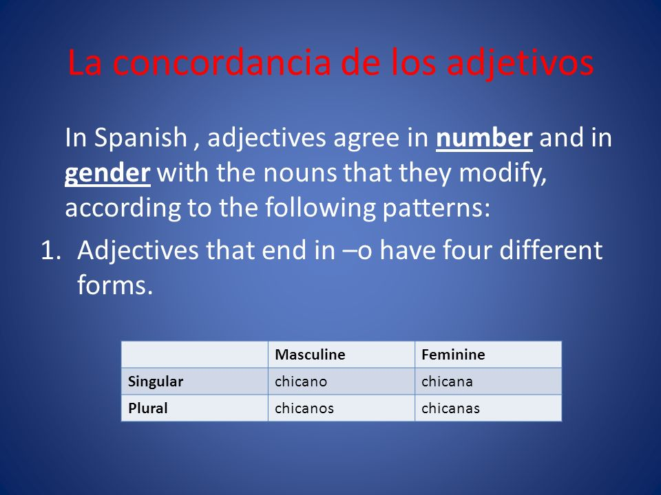La concordancia de los adjetivos In Spanish, adjectives agree in number and in gender with the nouns that they modify, according to the following patterns: 1.Adjectives that end in –o have four different forms.