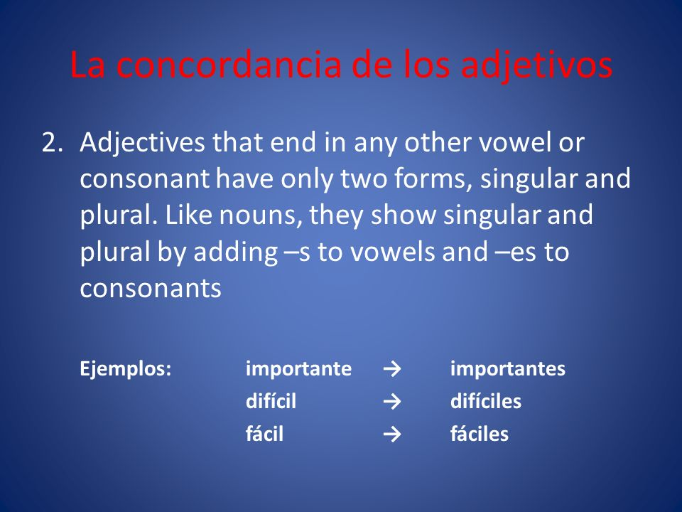 La concordancia de los adjetivos 2.Adjectives that end in any other vowel or consonant have only two forms, singular and plural.