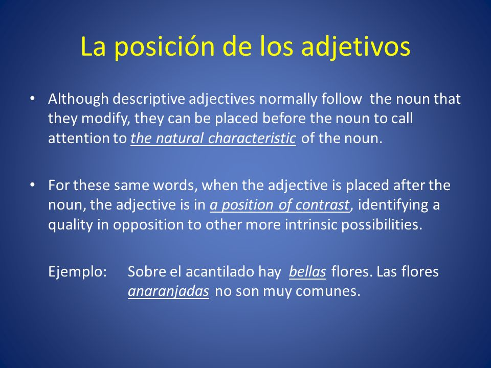 La posición de los adjetivos Although descriptive adjectives normally follow the noun that they modify, they can be placed before the noun to call attention to the natural characteristic of the noun.