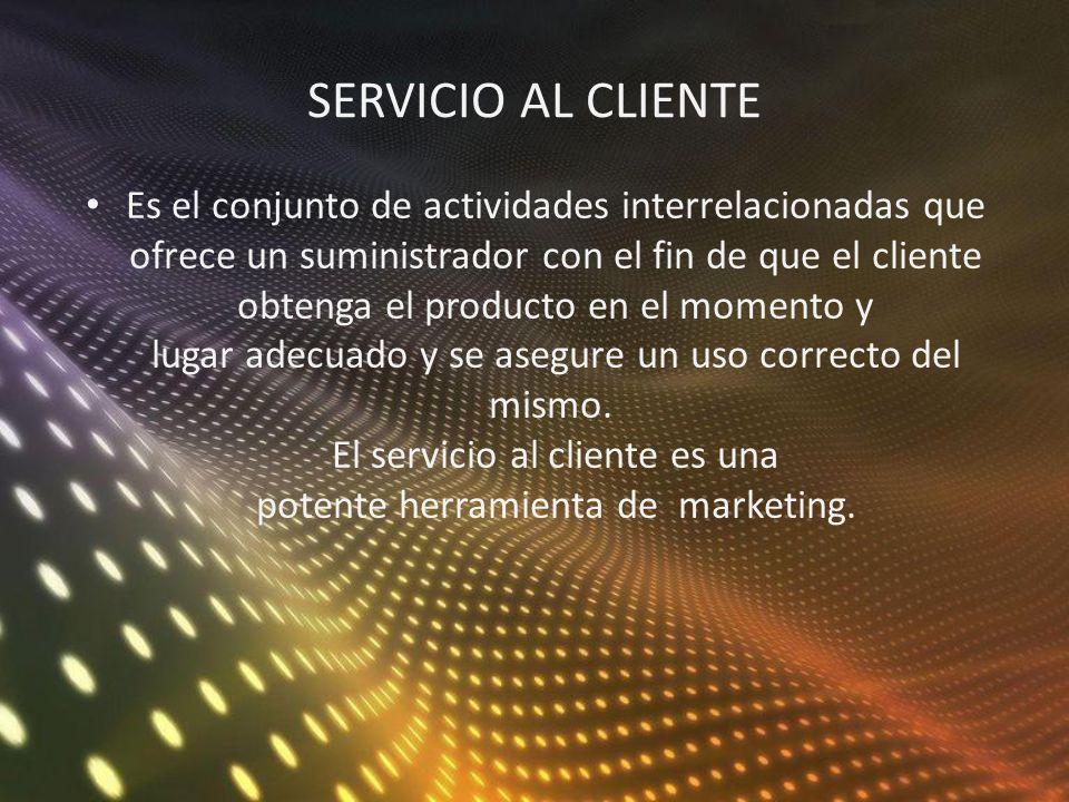 SERVICIO AL CLIENTE Es el conjunto de actividades interrelacionadas que ofrece un suministrador con el fin de que el cliente obtenga el producto en el